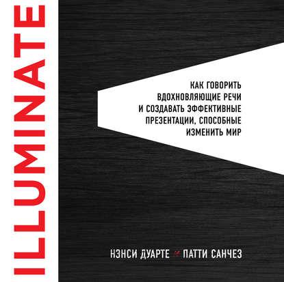 Обложка «Illuminate: как говорить вдохновляющие речи и создавать эффективные презентации, способные изменить историю»