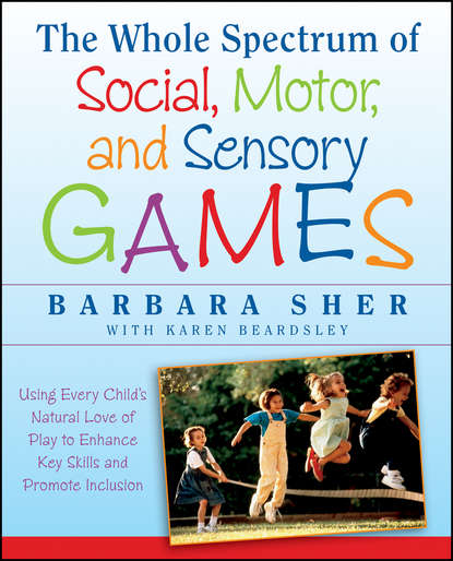 Обложка «The Whole Spectrum of Social, Motor and Sensory Games. Using Every Child's Natural Love of Play to Enhance Key Skills and Promote Inclusion»