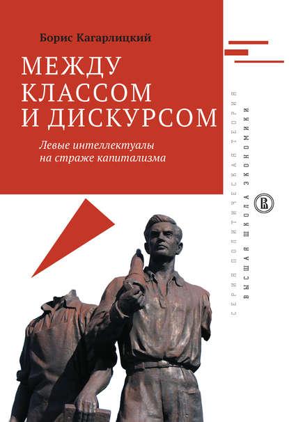 Обложка «Между классом и дискурсом. Левые интеллектуалы на страже капитализма»