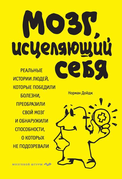 Скачать книгу Мозг, исцеляющий себя. Реальные истории людей, которые победили болезни, преобразили свой мозг и обнаружили способности, о которых не подозревали
