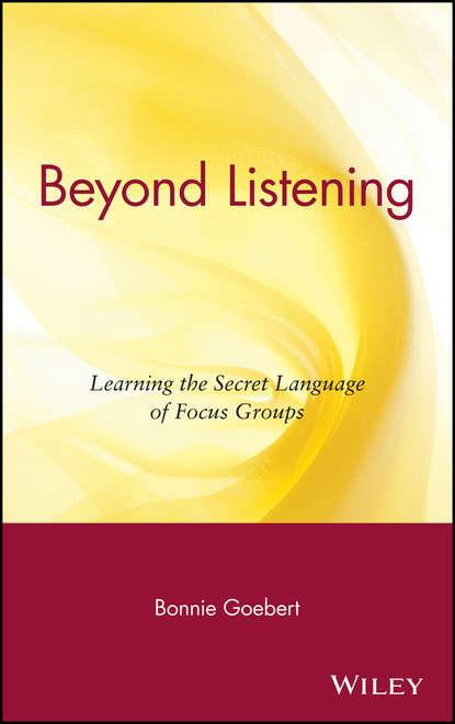 Обложка «Beyond Listening. Learning the Secret Language of Focus Groups»