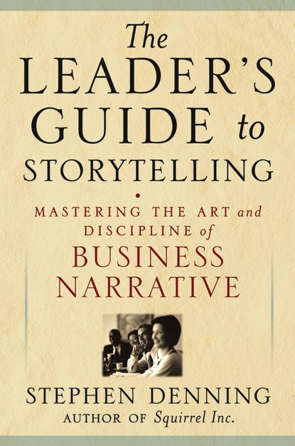 Обложка «The Leader's Guide to Storytelling. Mastering the Art and Discipline of Business Narrative»