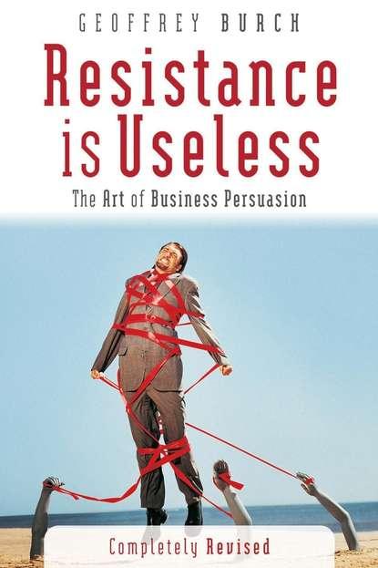Обложка «Resistance is Useless. The Art of Business Persuasion»