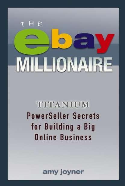 Обложка «The eBay Millionaire. Titanium PowerSeller Secrets for Building a Big Online Business»
