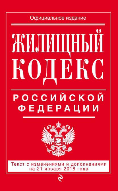 Обложка «Жилищный кодекс Российской Федерации. Текст с изменениями и дополнениями на 21 января 2018 года»