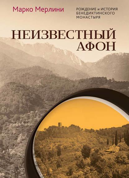 Обложка «Неизвестный Афон. Рождение и история бенедиктинского монастыря»