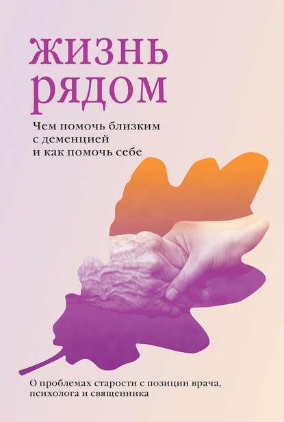 Обложка «Жизнь рядом. Чем помочь близким с деменцией и как помочь себе»