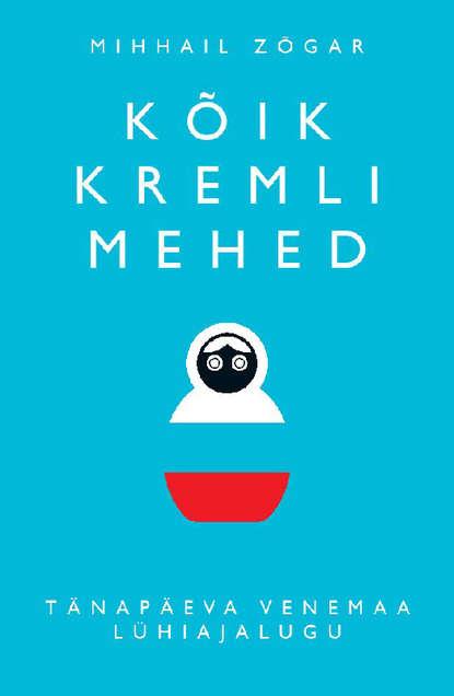 Обложка «Kõik Kremli mehed. Tänapäeva Venemaa lühiajalugu»