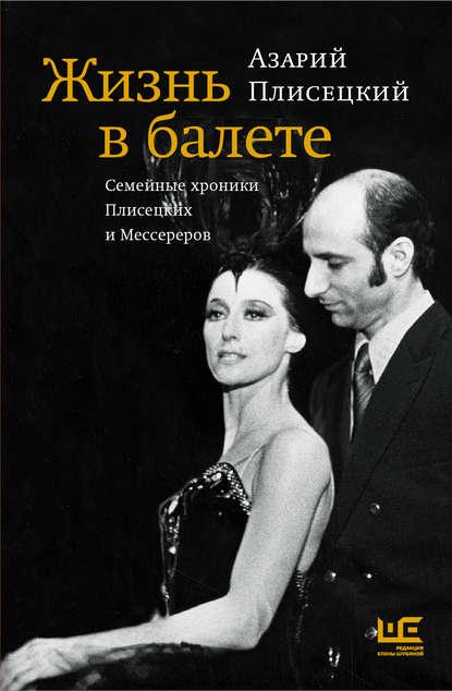 Обложка «Жизнь в балете. Семейные хроники Плисецких и Мессереров»