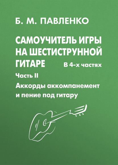 Обложка «Самоучитель игры на шестиструнной гитаре. Аккорды, аккомпанемент и пение под гитару. II часть»