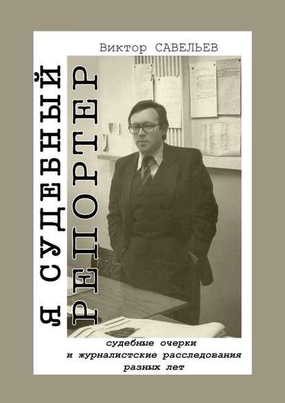 Обложка «Я судебный репортер. Судебные очерки и журналистские расследования разных лет»