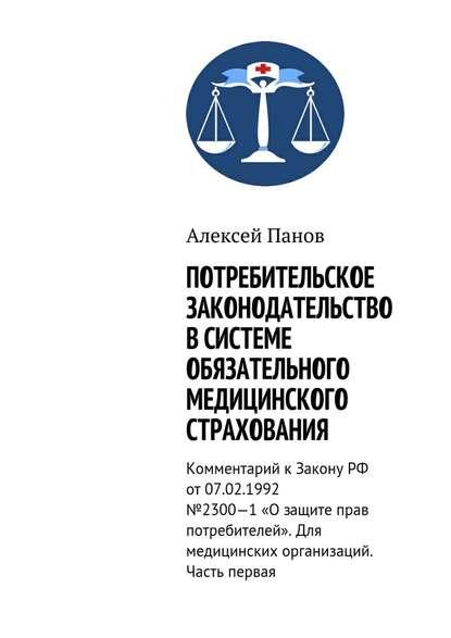 Обложка «Потребительское законодательство в системе обязательного медицинского страхования. Комментарий к Закону РФ от 07.02.1992 №2300—1 «О защите прав потребителей». Для медицинских организаций. Часть первая»