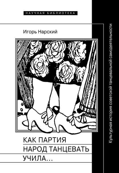 Обложка «Как партия народ танцевать учила, как балетмейстеры ей помогали, и что из этого вышло. Культурная история советской танцевальной самодеятельности»