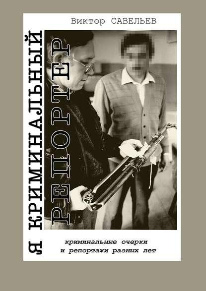 Обложка «Я криминальный репортер. Криминальные очерки и репортажи разных лет»