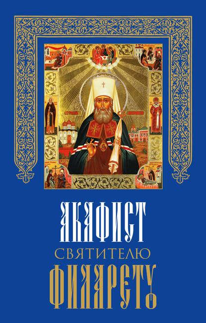 Обложка «Акафист святителю Филарету, митрополиту Московскому и Коломенскому, чудотворцу»