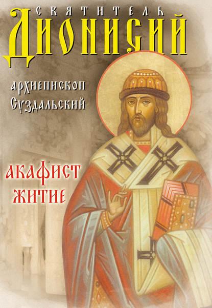 Обложка «Святитель Дионисий, архиепископ Суздальский. Акафист. Житие»