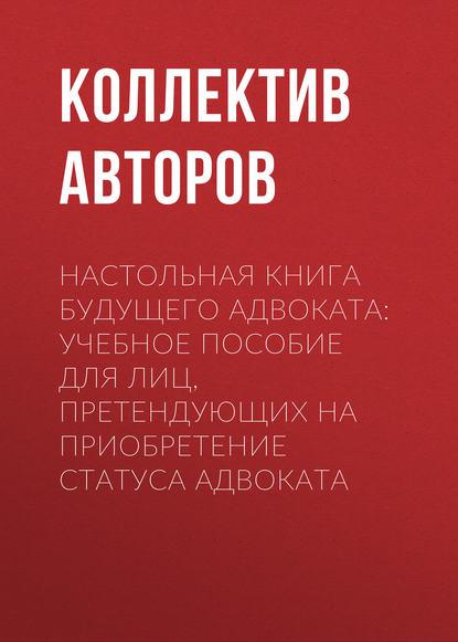 Обложка «Настольная книга будущего адвоката: учебное пособие для лиц, претендующих на приобретение статуса адвоката»