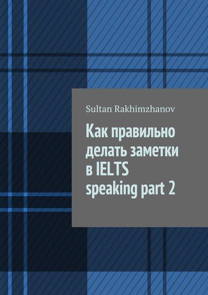 Обложка «Как правильно делать заметки в IELTS speaking part 2»