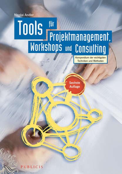 Обложка «Tools für Projektmanagement, Workshops und Consulting. Kompendium der wichtigsten Techniken und Methoden»