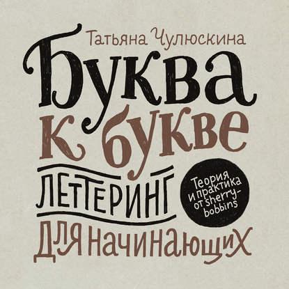 Обложка «Буква к букве. Леттеринг для начинающих»