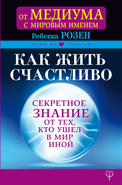 Обложка «Как жить счастливо. Секретное знание от тех, кто ушел в Мир Иной»