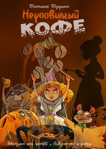 Обложка «НЕУЛОВИМЫЙ КОФЕ. Мюзикл для детей. Либретто и ноты»
