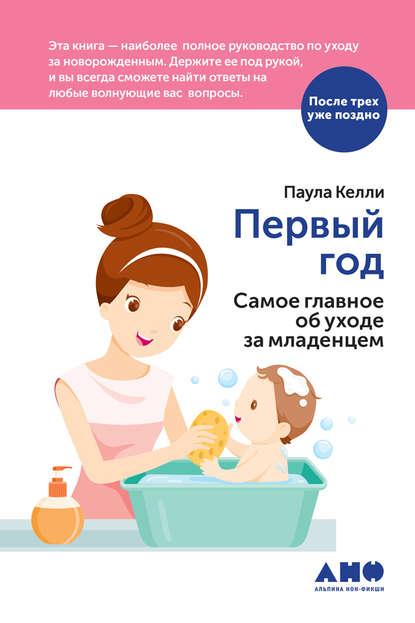 Обложка «Первый год. Самое главное об уходе за младенцем»
