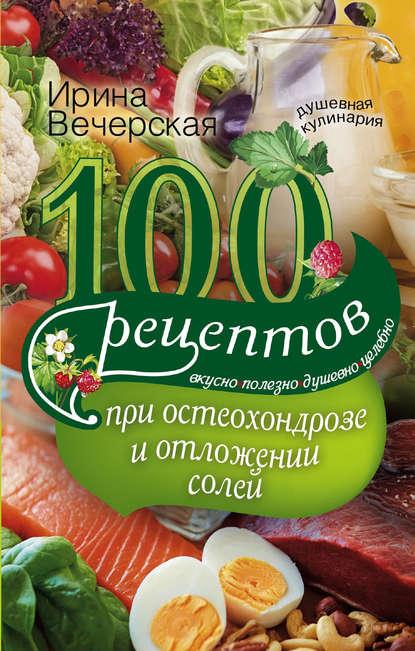 Обложка «100 рецептов при остеохондрозе и отложении солей. Вкусно, полезно, душевно, целебно»