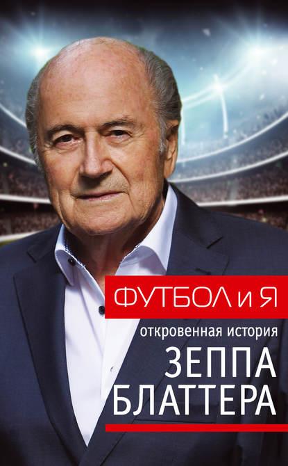 Обложка «Футбол и я. Откровенная история Зеппа Блаттера»