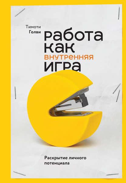 Обложка «Работа как внутренняя игра. Раскрытие личного потенциала»
