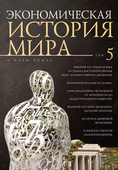 Обложка «Экономическая история мира. Том 5. Реформы 90-х годов XX века в странах Восточной Европы. Опыт мирового кооперативного движения»
