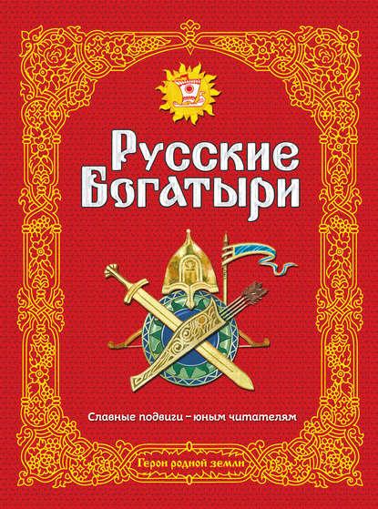 Обложка «Русские богатыри. Славные подвиги – юным читателям»