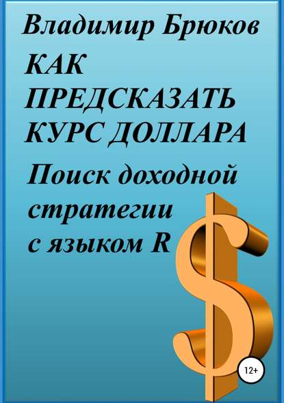 Обложка «Как предсказать курс доллара. Поиск доходной стратегии с языком R»