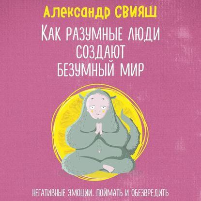 Обложка «Как разумные люди создают безумный мир. Негативные эмоции. Поймать и обезвредить»