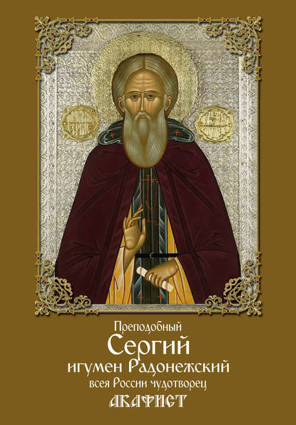 Обложка «Преподобный Сергий, игумен Радонежский, всея России чудотворец. Акафист»