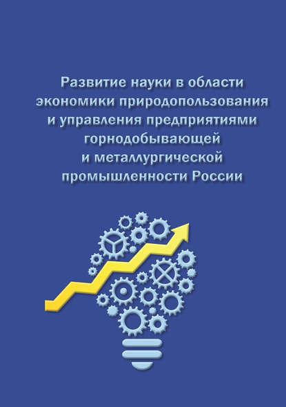 Обложка «Развитие науки в области экономики природопользования и управления предприятиями горнодобывающей и металлургической промышленности России»