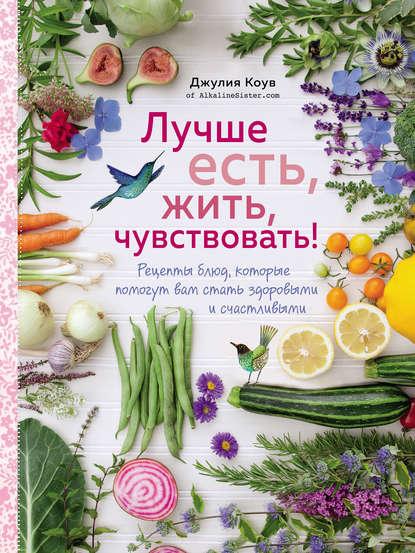 Обложка «Лучше есть, жить, чувствовать! Рецепты блюд, которые помогут вам стать здоровыми и счастливыми»
