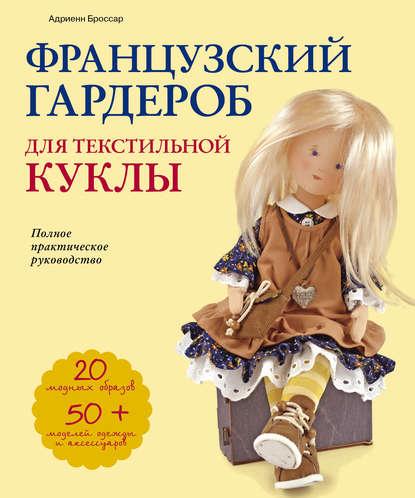 Обложка «Французский гардероб для текстильной куклы. Полное практическое руководство. Мастер-классы и выкройки»