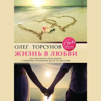 Обложка «Жизнь в любви. Как научиться жить рядом с любимым человеком долго и счастливо»
