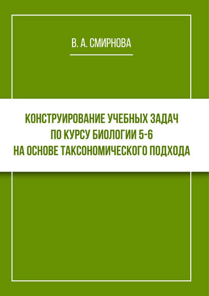 Обложка «Конструирование учебных задач по курсу биологии 5–6 на основе таксономического подхода. Cборник задач с методическими рекомендациями»
