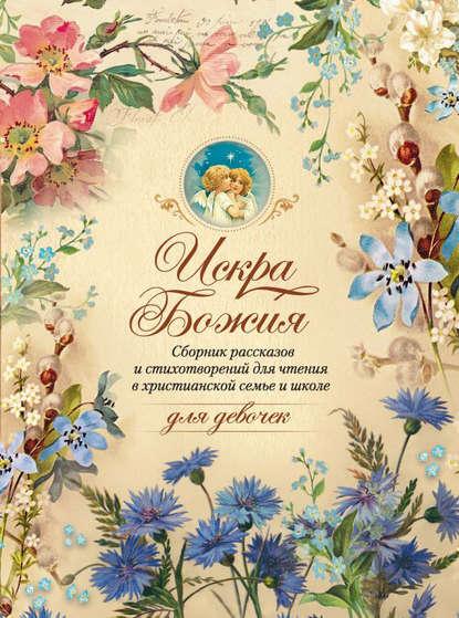 Обложка «Искра Божия. Сборник рассказов и стихотворений для чтения в христианской семье и школе для девочек»