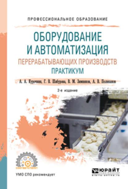 Обложка «Оборудование и автоматизация перерабатывающих производств. Практикум 2-е изд., пер. и доп. Учебное пособие для СПО»