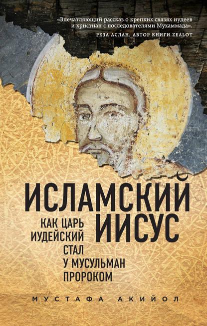 Обложка «Исламский Иисус. Как Царь Иудейский стал у мусульман пророком»