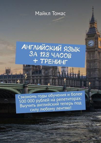 Обложка «Английский язык за128часов + тренинг. Сэкономь годы обучения иболее 500000рублей нарепетиторах. Выучить английский теперь под силу любому лентяю!»