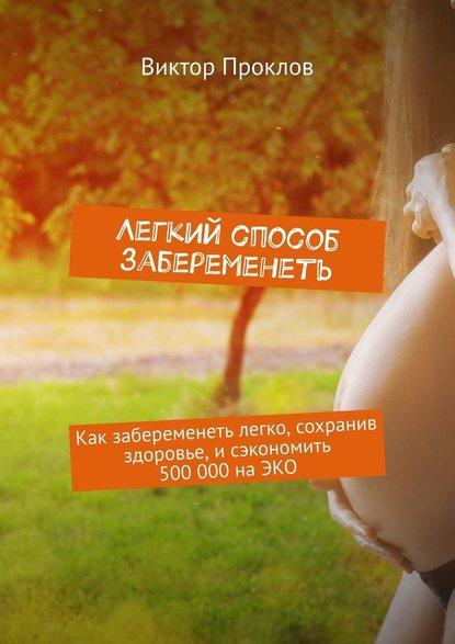 Обложка «Легкий способ забеременеть. Как забеременеть легко, сохранив здоровье, исэкономить 500000наЭКО»