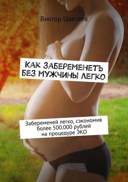Обложка «Как забеременеть без мужчины легко. Забеременей легко, сэкономив более 500.000рублей напроцедуреЭКО»
