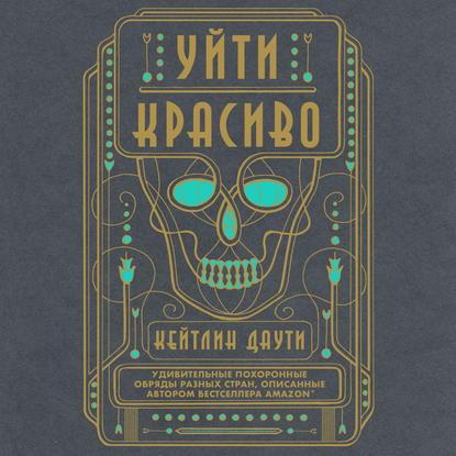 Обложка «Уйти красиво. Удивительные похоронные обряды разных стран»