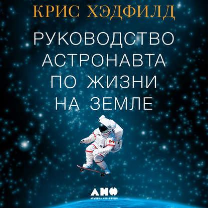 Обложка «Руководство астронавта по жизни на Земле. Чему научили меня 4000 часов на орбите»