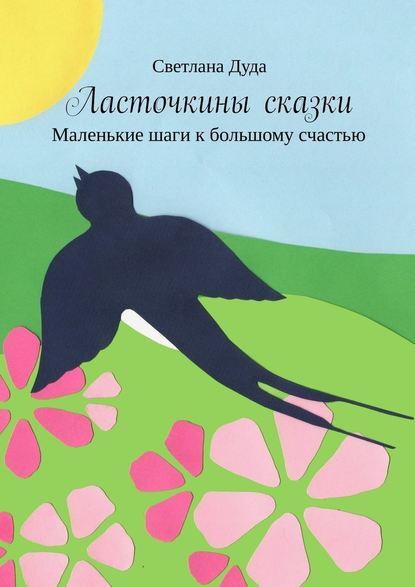 Обложка «Ласточкины сказки. Маленькие шаги к большому счастью»