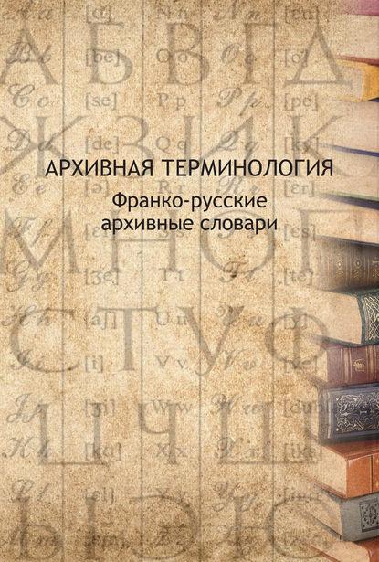 Обложка «Архивная терминология. Франко-русские архивные словари»